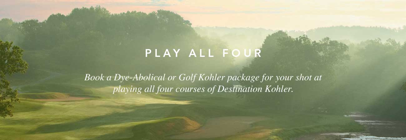 PLAY ALL FOUR   Book a Dye-Abolical or Golf Kohler package for your shot at playing all four courses of Destination Kohler.