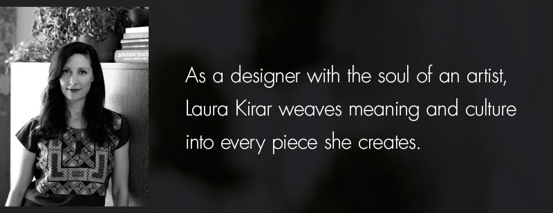 As a designer with the soul of an artist, Laura Kirar weaves meaning and culture into every piece she creates.