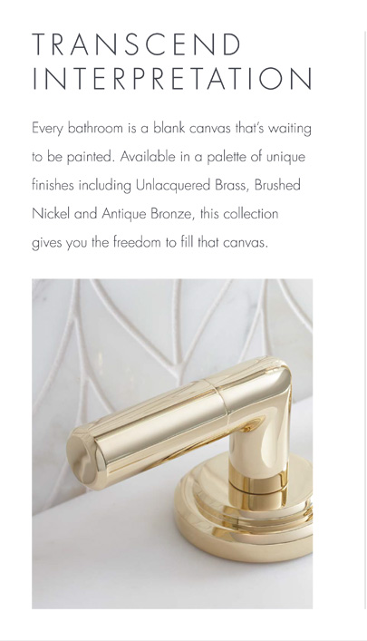 TRANSCEND INTERPRETATION  -  Every bathroom is a blank canvas that's waiting to be painted. Available in a palette of unique finishes including Unlacquered Brass, Brushed Nickel and Antique Bronze, this collection gives you the freedom to fill that canvas.