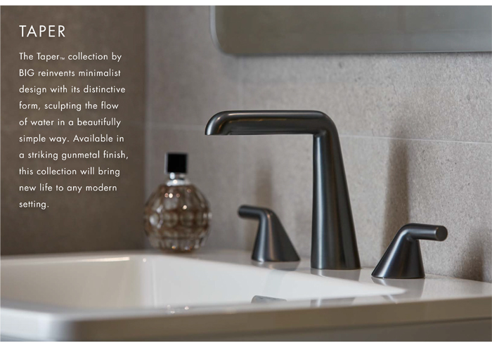 TAPER  |  The Taper™ collection by BIG reinvents minimalist design with its distinctive form, sculpting the flow of water in a beautifully simple way. Available in a striking gunmetal finish, this collection will bring new life to any modern setting.