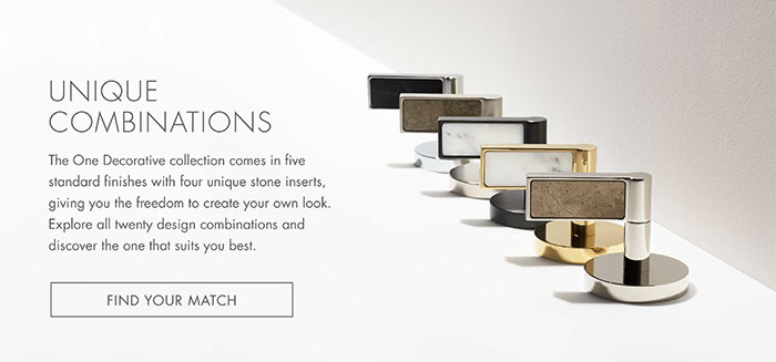 UNIQUE COMBINATIONS   |   The One Decorative collection comes in five standard finishes with four unique stone inserts, giving you the freedom to create your own look. Explore all twenty design combinations and discover the one that suits you best.