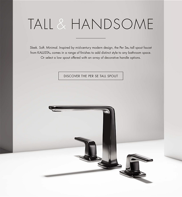 TALL & HANDSOME   |    Sleek. Soft. Minimal. Inspired by mid-century modern design, the Per Se® tall spout faucet from Kallista®  comes in a range of finishes to add distinct style to any bathroom space. Or select a low spout offered with an array of decorative handle options.  [ DISCOVER THE PER SE TALL SPOUT  ]