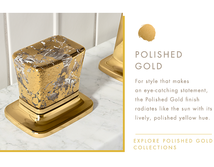 POLISHED GOLD   |   For style that makes an eye-catching statement, the Polished Gold finish radiates like the sun with its lively, polished yellow hue.   |   EXPLORE POLISHED GOLD COLLECTIONS