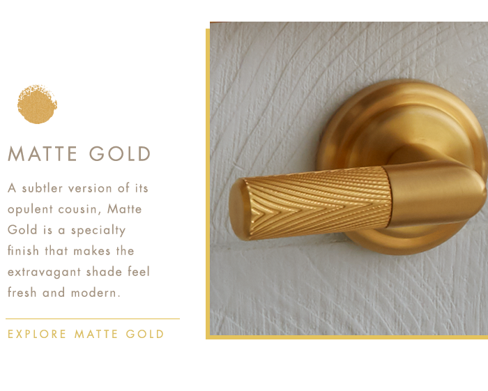 MATTE GOLD   |   A subtler version of its opulent cousin, Matte Gold is a specialty finish that makes the extravagant shade feel fresh and modern.   |   EXPLORE MATTE GOLD
