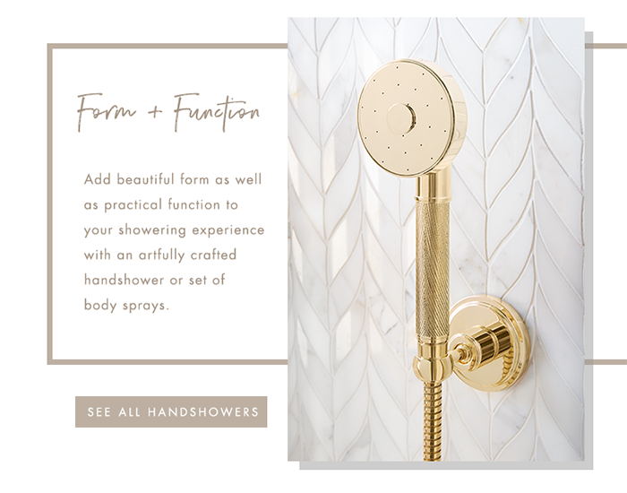 Form + Function   |   Add beautiful form as well as practical function to your showering experience with an artfully crafted handshower or set of body sprays. [ SEE ALL HANDSHOWE ]