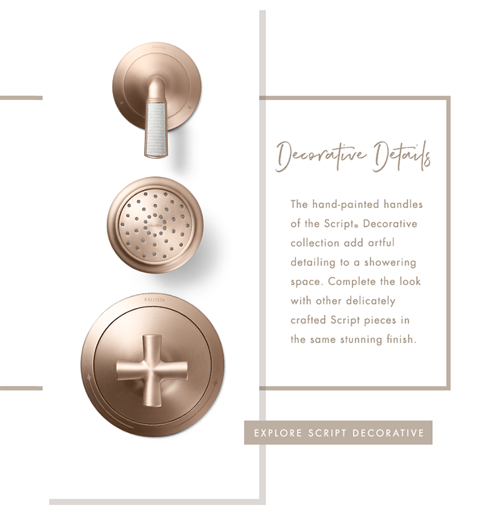 Decorative Details   |   The hand-painted handles of the Script® Decorative collection add artful detailing to a showering space. Complete the look with other delicately crafted Script pieces in the same stunning finish. [ EXPLORE SCRIPT DECORATIVE ]