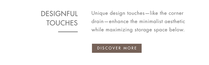 DESIGNFUL TOUCHES   |   Unique design touches—like the corner drain—enhance the minimalist aesthetic while maximizing storage space below. [ DISCOVER MORE ]