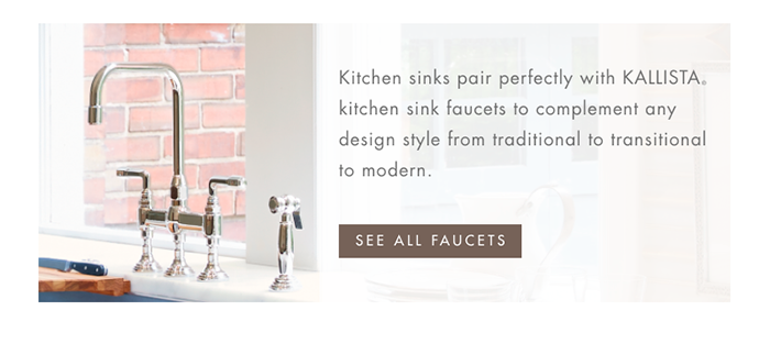 Kitchen sinks pair perfectly with KALLISTA® kitchen sink faucets to complement any design style from traditional to transitional to modern. [ SEE ALL FAUCETS ]