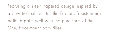 MODERN       Featuring a sleek, tapered design inspired by a bow tie's silhouette, the Papion® freestanding bathtub pairs well with the pure form of the One™ floor-mount bath filler.