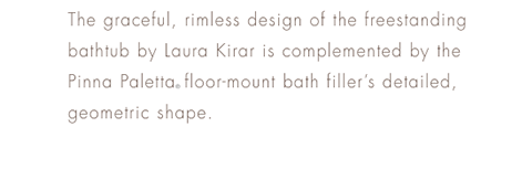 TRANSITIONAL       The graceful, rimless design of the freestanding bathtub by Laura Kirar is complemented by the Pinna Paletta® floor-mount bath filler's detailed, geometric shape.