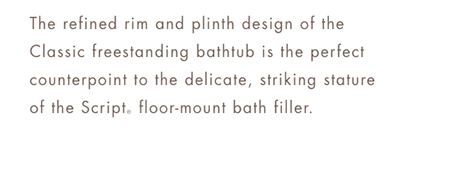 TRADITIONAL       The refined rim and plinth design of the Classic freestanding bathtub is the perfect counterpoint to the delicate, striking stature of the Script® floor-mount bath filler.
